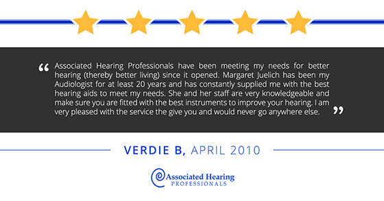 Associated Hearing Professionals have been meeting my needs for better hearing (thereby better living) since it opened. Margaret Juelich has been my Audiologist for at least 20 years and has constantly supplied me with the best hearing aids to meet my needs. She and her staff are very knowledgeable and make sure you are fitted with the best instruments to improve your hearing. I am very pleased with the service the give you and would never go anywhere else. -Verdie B, April 2010